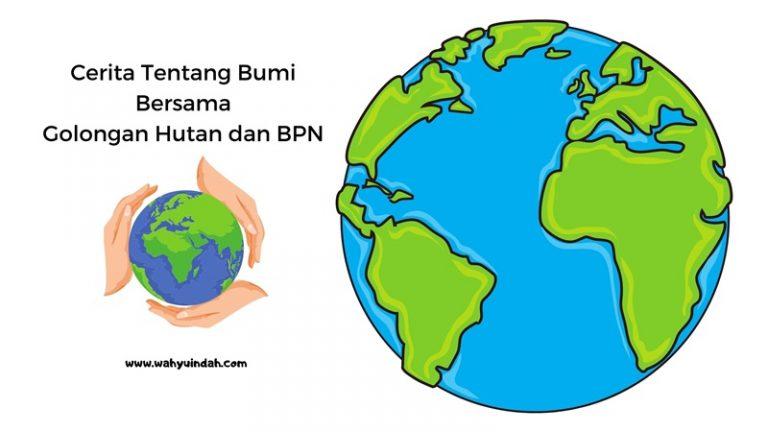 cerita tentang bumi kita saat ini bersama golongan hutan dan bpn