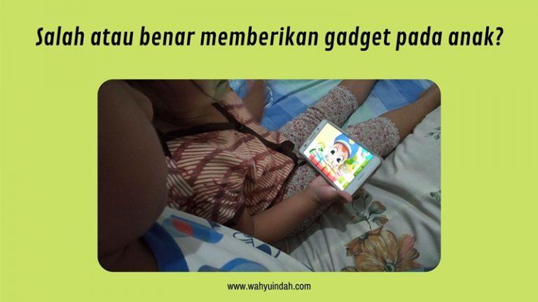 salah atau benar memberikan gadget pada anak ya?